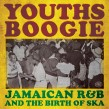 YOUTHS BOOGIE-(2CDS) Jamaican R&B and The Birth of Ska