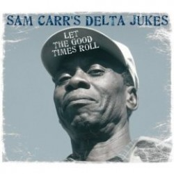 Sam Carr's Delta Jukes- Let The Good Times Roll